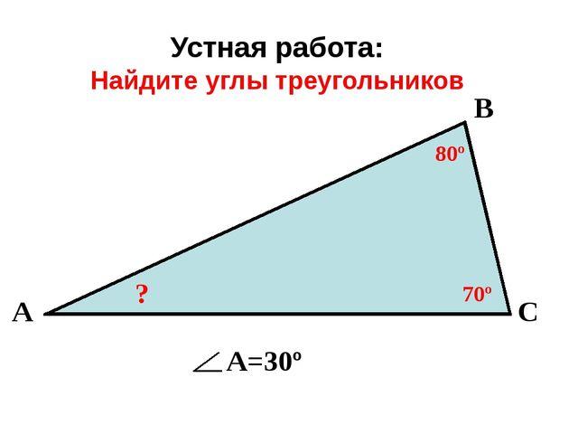Устная работа: Найдите углы треугольников 80º 70º ? В А С А=30º