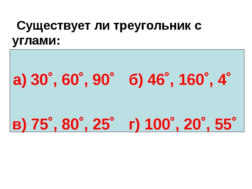 Существует ли треугольник с углами: а) 30˚, 60˚, 90˚б) 46˚, 160˚, 4˚ в) 75...