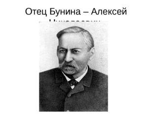 Отец Бунина – Алексей Николаевич.