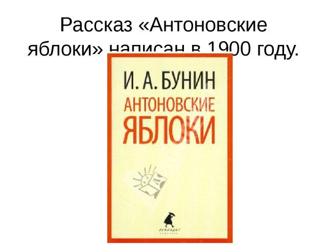 Рассказ «Антоновские яблоки» написан в 1900 году.