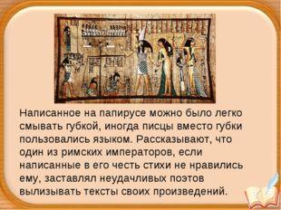 Написанное на папирусе можно было легко смывать губкой, иногда писцы вместо г