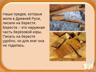 Наши предки, которые жили в Древней Руси, писали на бересте. Береста – это на