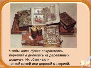 Чтобы книги лучше сохранялись, переплёты делались из деревянных дощечек. Их о