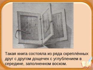 Такая книга состояла из ряда скреплённых друг с другом дощечек с углублением