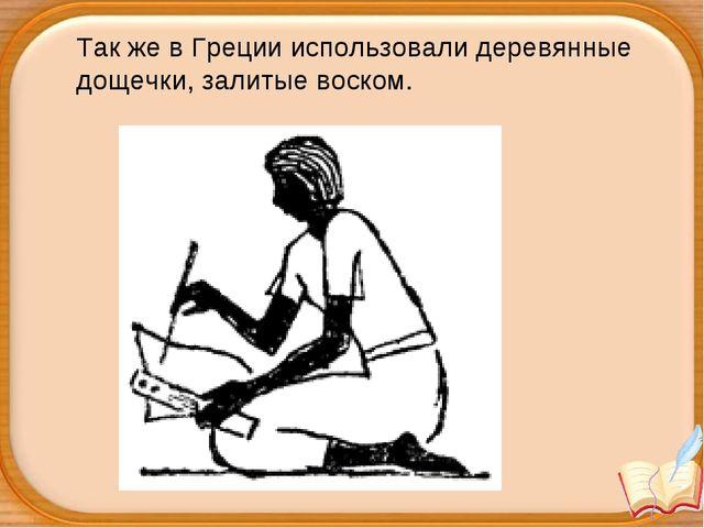 Так же в Греции использовали деревянные дощечки, залитые воском.