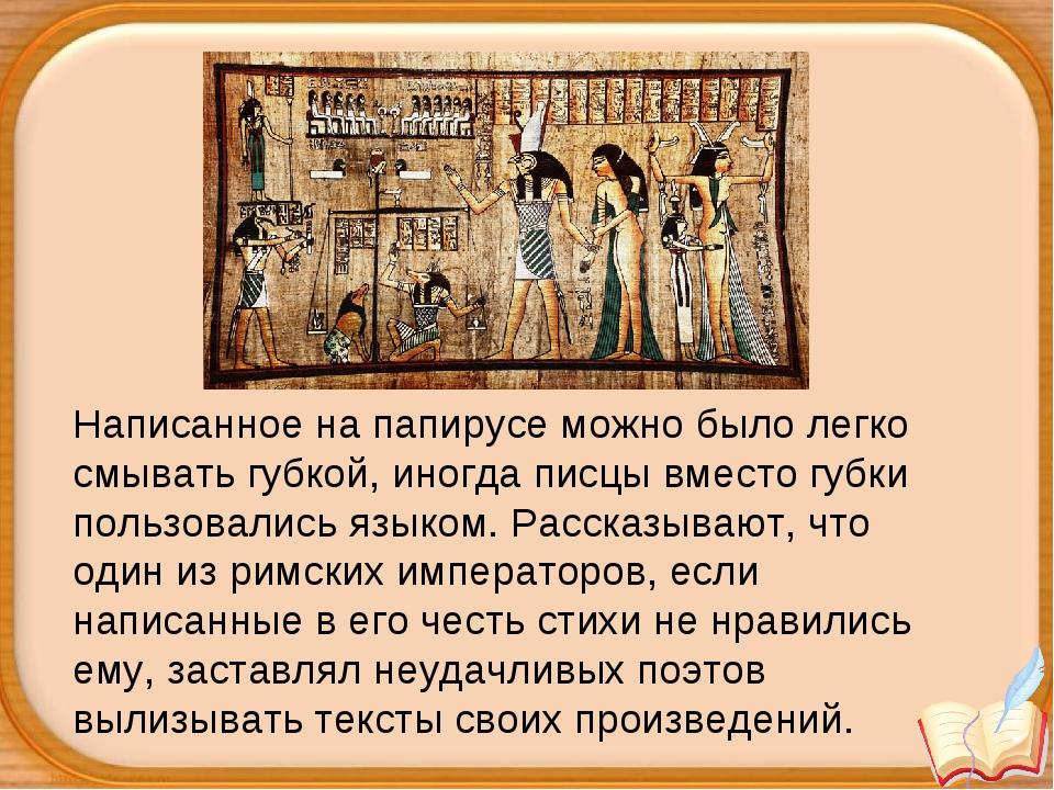 Написанное на папирусе можно было легко смывать губкой, иногда писцы вместо г...