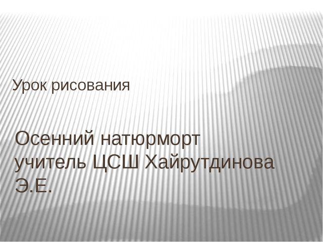 Осенний натюрморт учитель ЦСШ Хайрутдинова Э.Е. Урок рисования