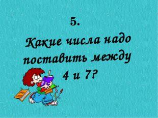 Какие числа надо поставить между 4 и 7? 5.