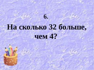 6. На сколько 32 больше, чем 4?