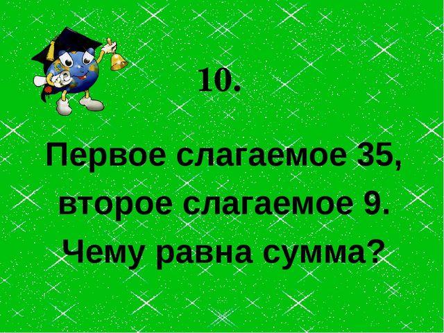 Первое слагаемое 35, второе слагаемое 9. Чему равна сумма? 10.
