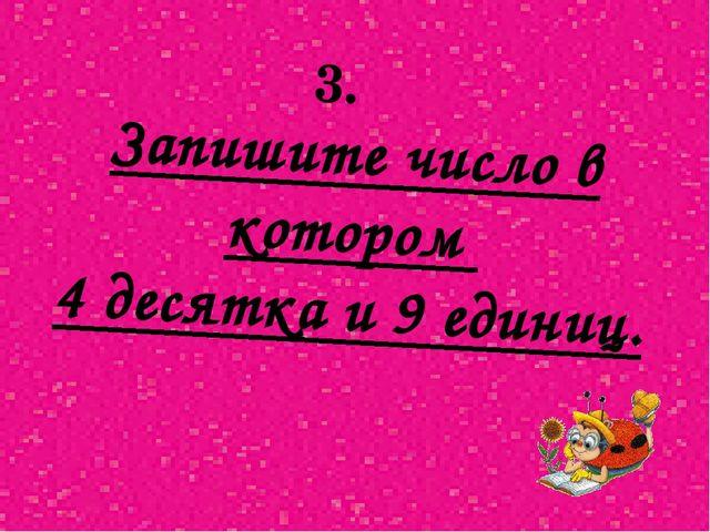 Запишите число в котором 4 десятка и 9 единиц. 3.