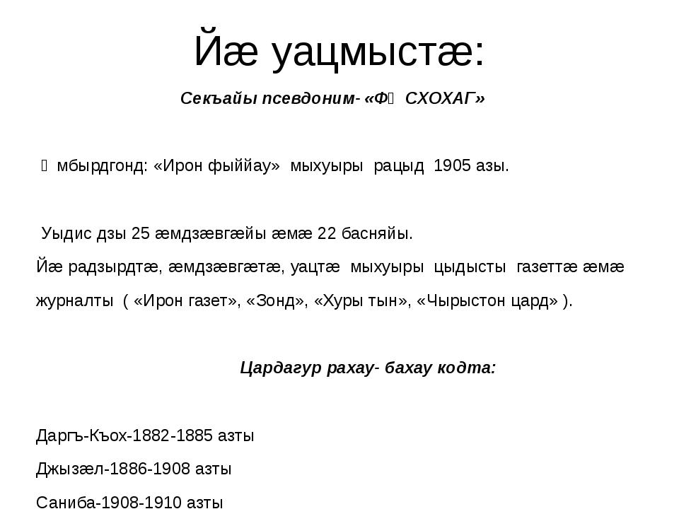 Йæ уацмыстæ: Секъайы псевдоним- «ФǢСХОХАГ» Ǣмбырдгонд: «Ирон фыййау» мыхуыры...