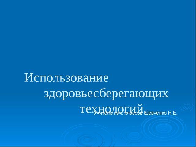 Использование здоровьесберегающих технологий. Учитель нач. классов Шевченко...