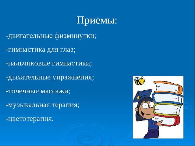 Приемы: -двигательные физминутки; -гимнастика для глаз; -пальчиковые гимнасти...
