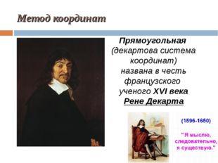 Метод координат Прямоугольная (декартова система координат) названа в честь ф