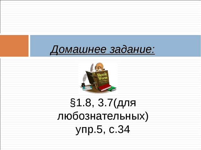 Домашнее задание: §1.8, 3.7(для любознательных) упр.5, с.34