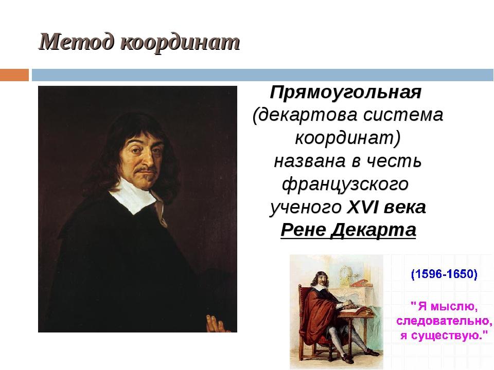 Метод координат Прямоугольная (декартова система координат) названа в честь ф...