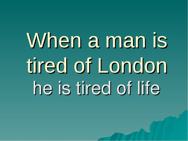 When a man is tired of London he is tired of life