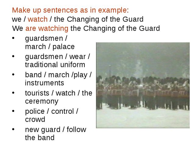 Make up sentences as in example: we / watch / the Changing of the Guard We ar...