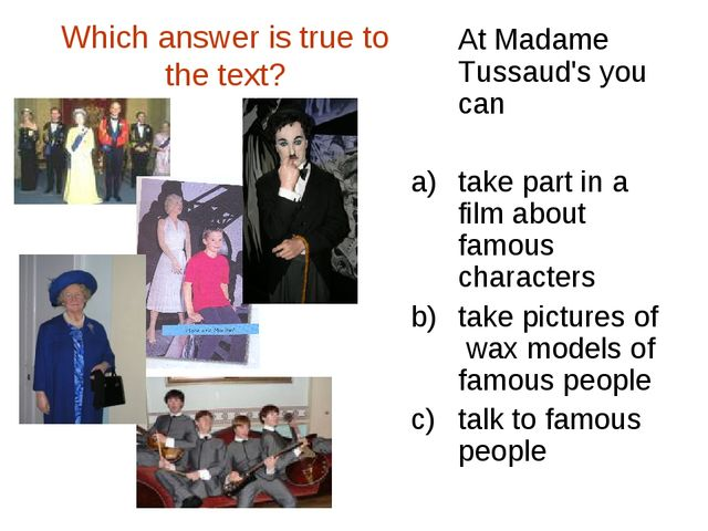 Which answer is true to the text? At Madame Tussaud's you can take part in a...