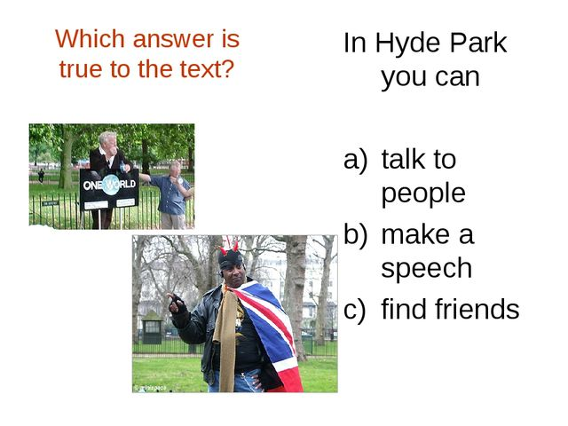 Which answer is true to the text? In Hyde Park you can talk to people make a...