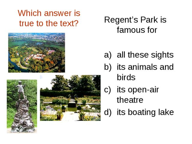 Which answer is true to the text? Regent's Park is famous for all these sight...