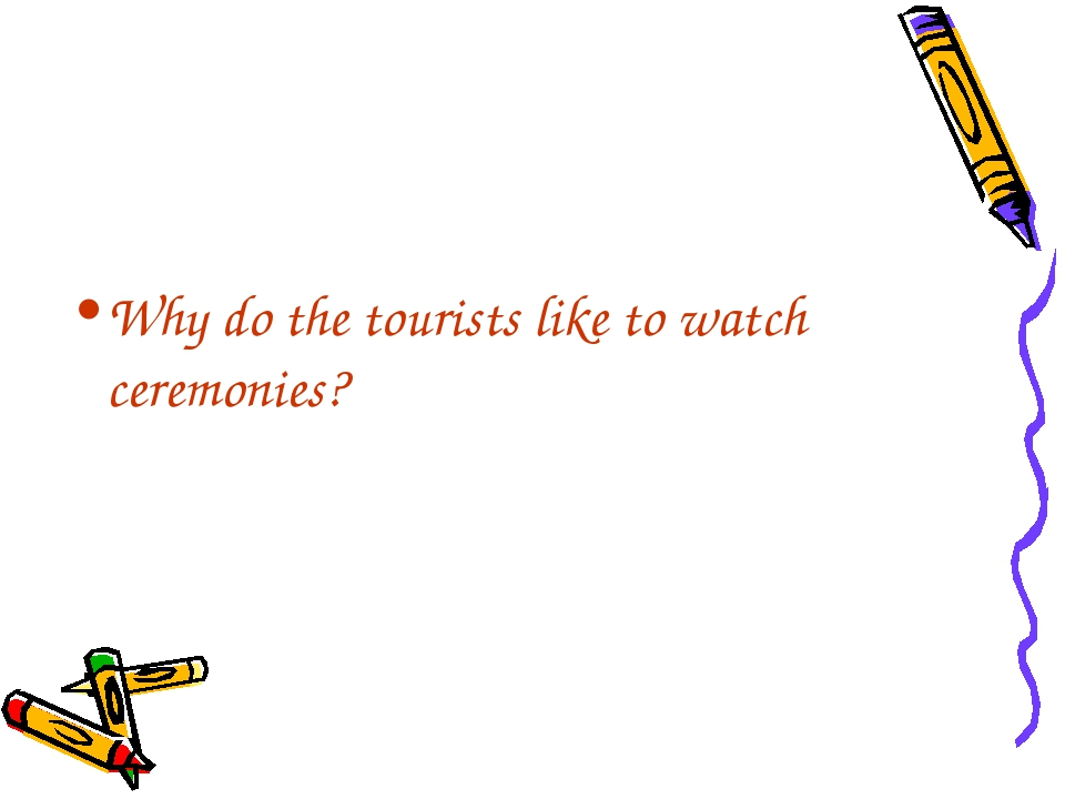 Why do the tourists like to watch ceremonies?