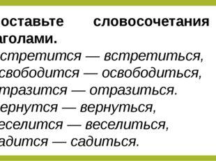 Составьте словосочетания с глаголами. Встретится— встретиться, освободится—