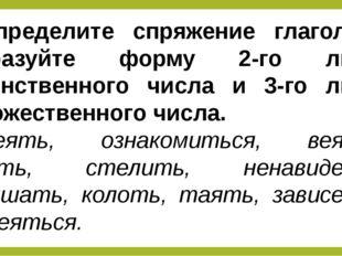Определите спряжение глаголов, образуйте форму 2-го лица единственного числа