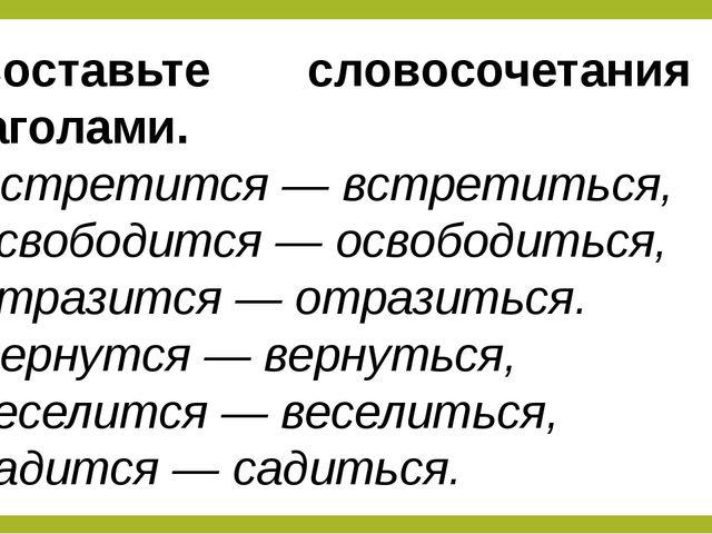 Составьте словосочетания с глаголами. Встретится— встретиться, освободится—...
