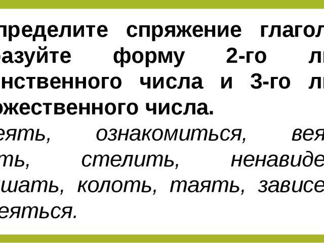 Определите спряжение глаголов, образуйте форму 2-го лица единственного числа...