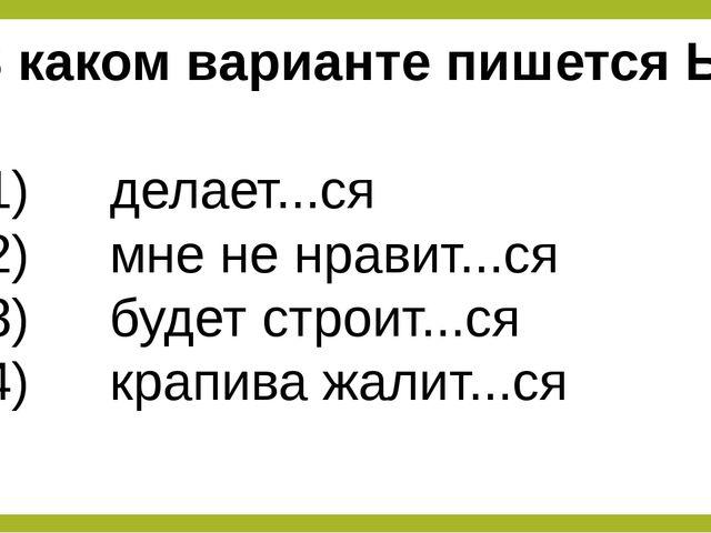 В каком варианте пишется Ь? 1) делает...ся 2) мне не нравит...ся 3)...