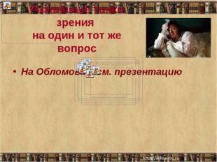 Различные точки зрения на один и тот же вопрос На Обломова – см. презентацию