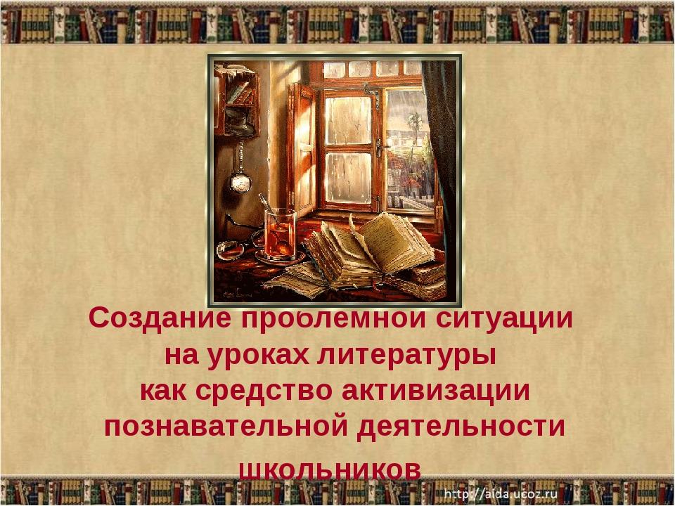 Создание проблемной ситуации на уроках литературы как средство активизации по...