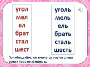 Понаблюдайте, как меняется смысл слова, если к нему прибавить ь.