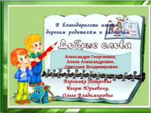 В благодарность нашим дорогим родителям и педагогам Алене Александровне, Свет