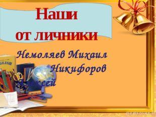 Наши отличники Немоляев Михаил Никифоров Алексей