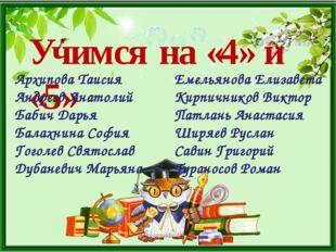 Учимся на «4» и «5» Архипова Таисия Андреев Анатолий Бабич Дарья Балахнина С