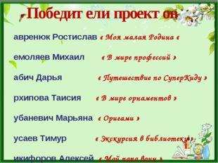 Победители проектов Лавренюк Ростислав « Моя малая Родина « Немоляев Михаил «