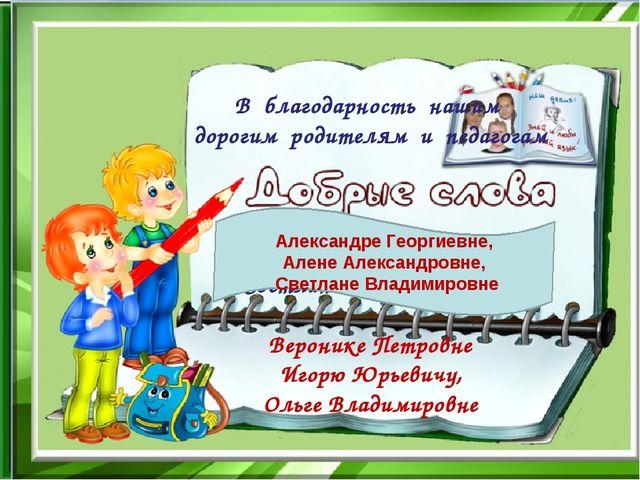 В благодарность нашим дорогим родителям и педагогам Алене Александровне, Свет...