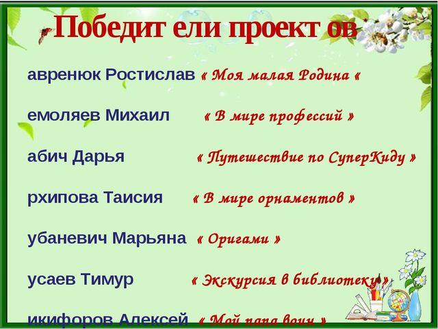 Победители проектов Лавренюк Ростислав « Моя малая Родина « Немоляев Михаил «...