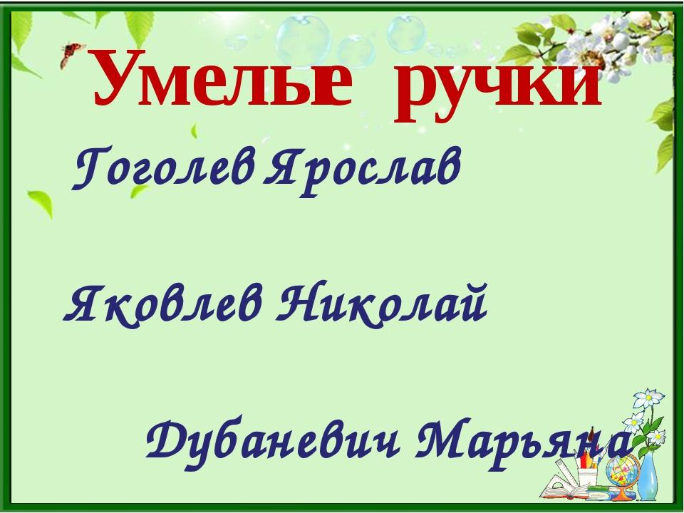 Умелые ручки Гоголев Ярослав Яковлев Николай Дубаневич Марьяна Бабич Дарья