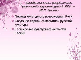 Период культурного возрождения Руси Создание единой самобытной русской культу