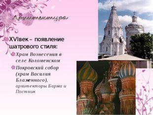 XVIвек – появление шатрового стиля: Храм Вознесения в селе Коломенском Покров