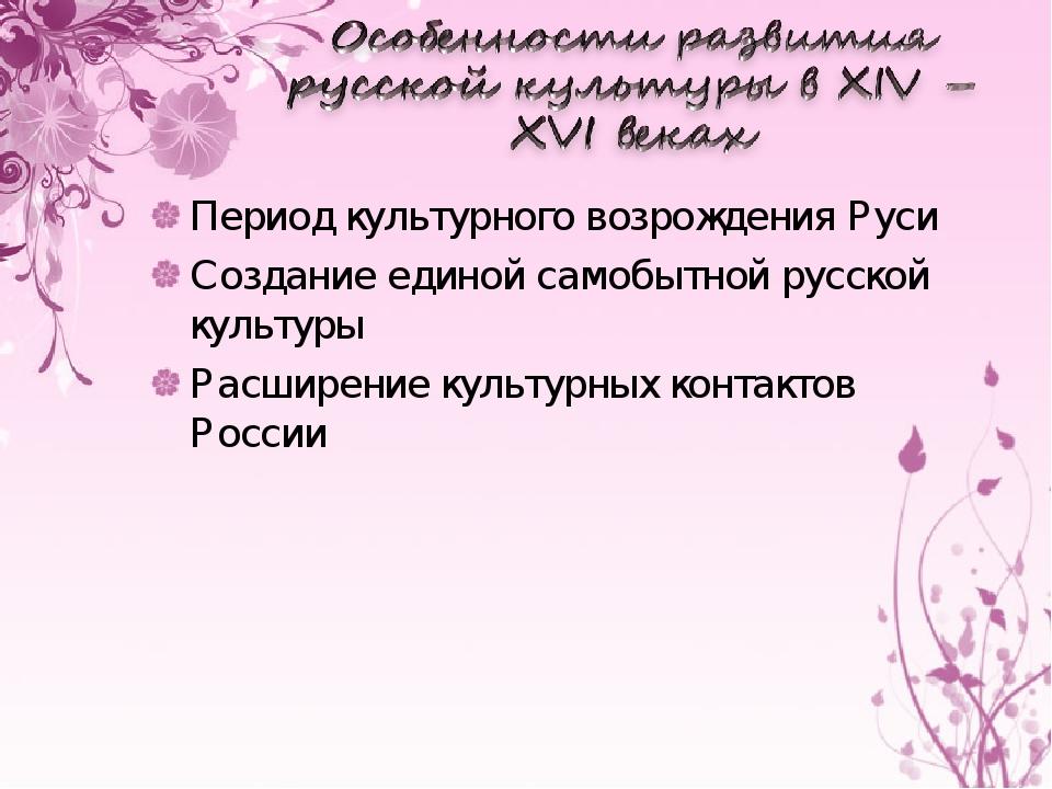 Период культурного возрождения Руси Создание единой самобытной русской культу...