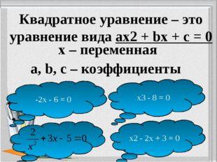 Квадратное уравнение – это уравнение вида ax2 + bх + c = 0 x – переменная a,