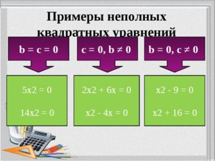 Примеры неполных квадратных уравнений b = c = 0 c = 0, b ≠ 0 b = 0, c ≠ 0 5x2