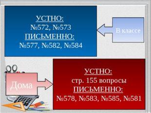 УСТНО: №572, №573 ПИСЬМЕННО: №577, №582, №584 В классе УСТНО: стр. 155 вопрос