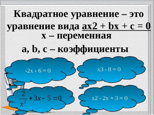 Квадратное уравнение – это уравнение вида ax2 + bх + c = 0 x – переменная a,...