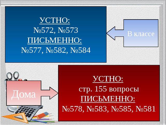 УСТНО: №572, №573 ПИСЬМЕННО: №577, №582, №584 В классе УСТНО: стр. 155 вопрос...